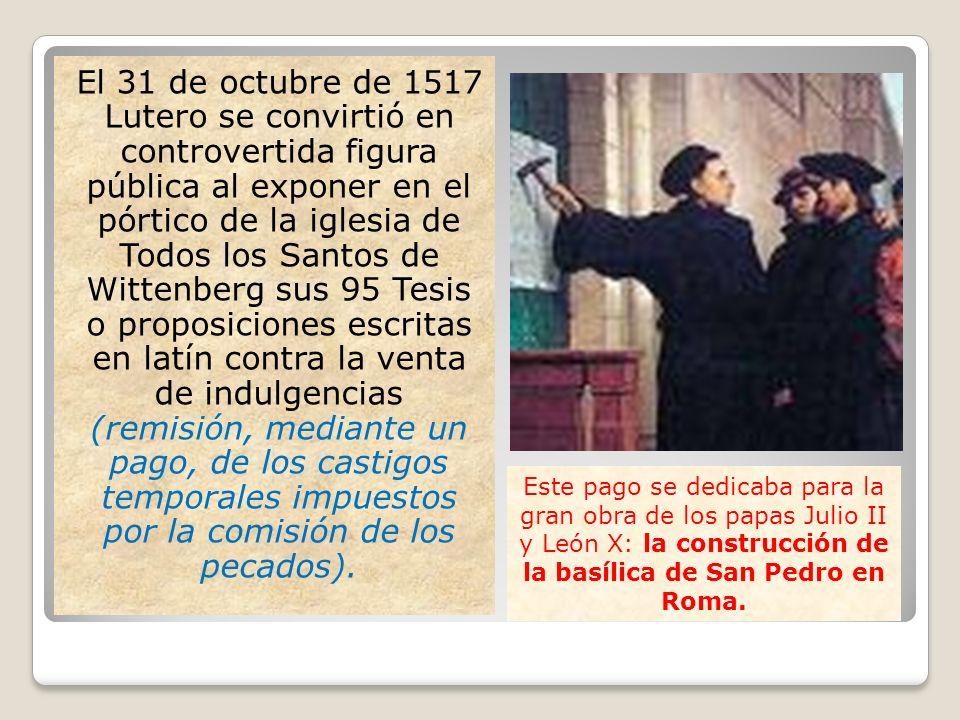 El 31 de octubre de 1517 Lutero se convirtió en controvertida figura pública al exponer en el pórtico de la iglesia de Todos los Santos de Wittenberg sus 95 Tesis o proposiciones escritas en latín contra la venta de indulgencias (remisión, mediante un pago, de los castigos temporales impuestos por la comisión de los pecados).