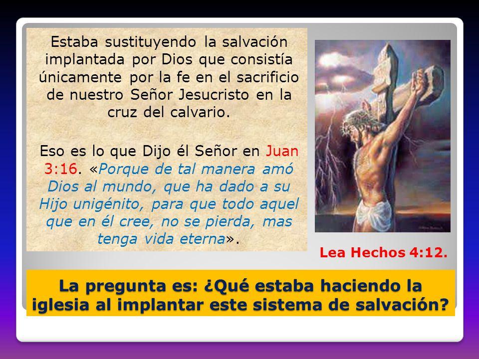 Estaba sustituyendo la salvación implantada por Dios que consistía únicamente por la fe en el sacrificio de nuestro Señor Jesucristo en la cruz del calvario. Eso es lo que Dijo él Señor en Juan 3:16. «Porque de tal manera amó Dios al mundo, que ha dado a su Hijo unigénito, para que todo aquel que en él cree, no se pierda, mas tenga vida eterna».