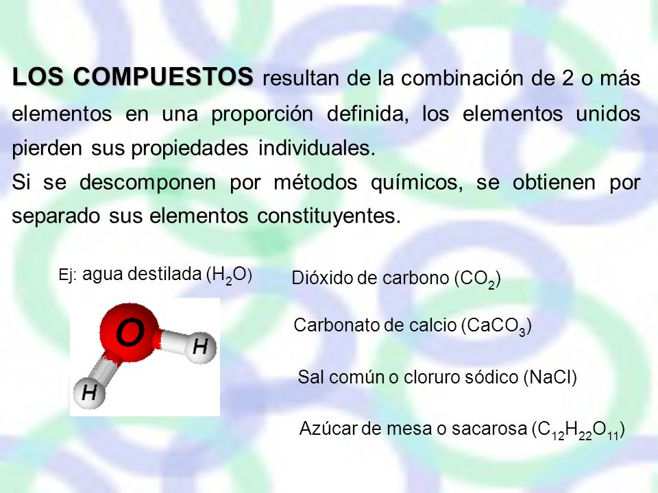 LOS COMPUESTOS resultan de la combinación de 2 o más elementos en una proporción definida, los elementos unidos pierden sus propiedades individuales.