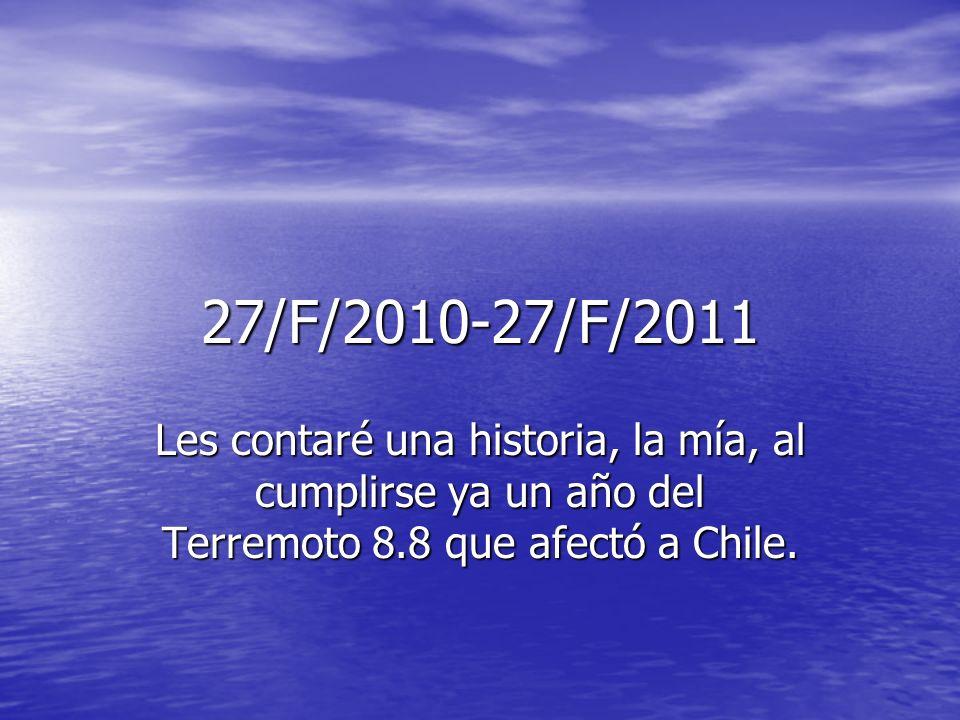 27/F/2010-27/F/2011Les contaré una historia, la mía, al cumplirse ya un año del Terremoto 8.8 que afectó a Chile.