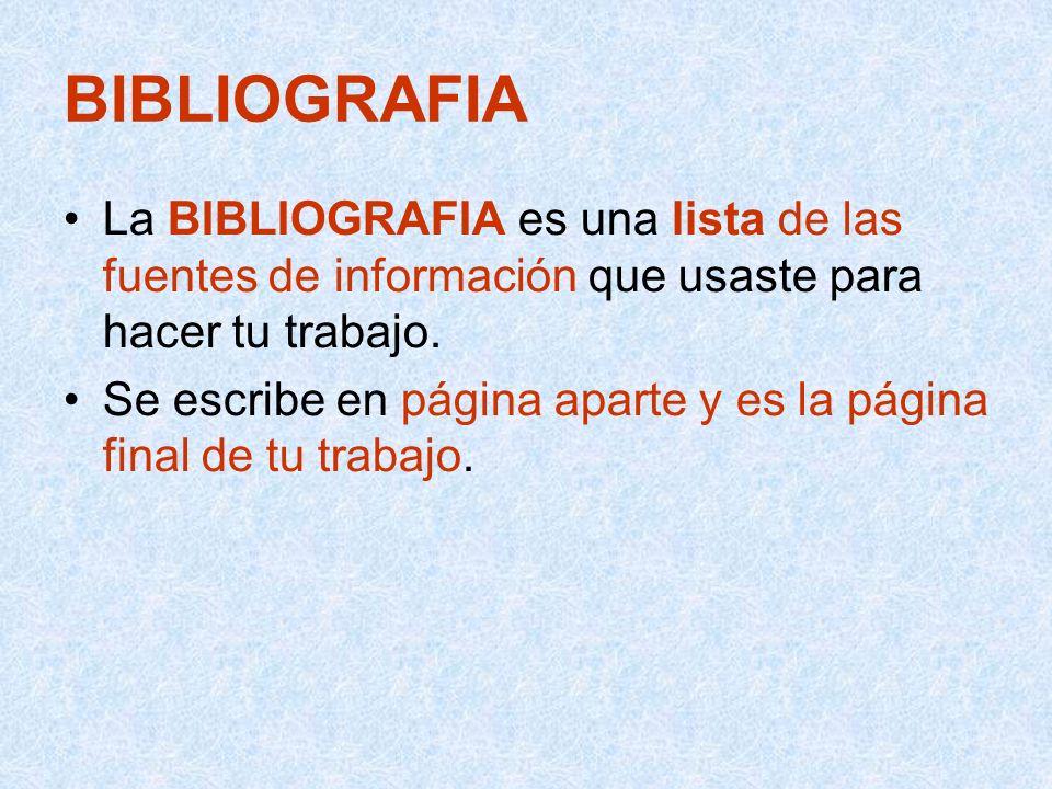 BIBLIOGRAFIA La BIBLIOGRAFIA es una lista de las fuentes de información que usaste para hacer tu trabajo.