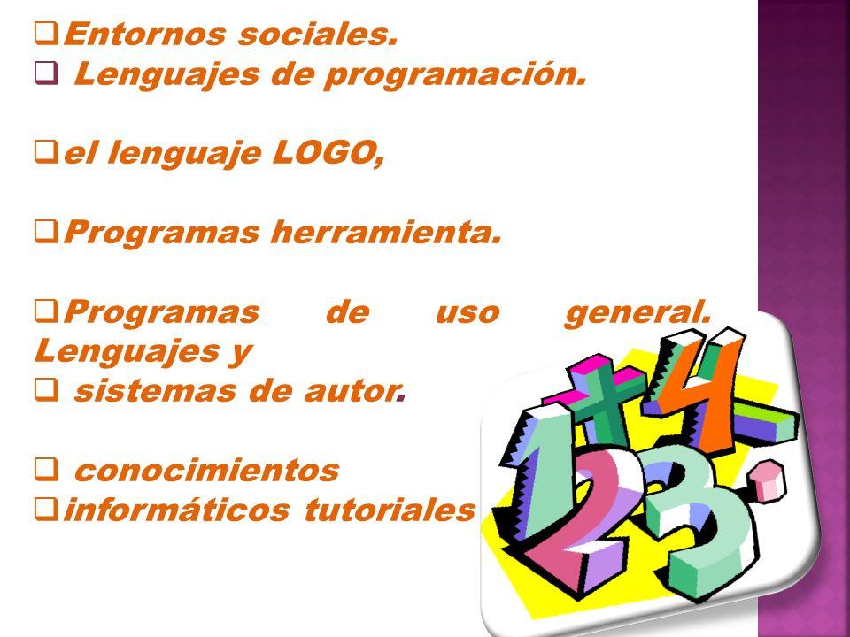 Entornos sociales. Lenguajes de programación. el lenguaje LOGO, Programas herramienta. Programas de uso general. Lenguajes y.