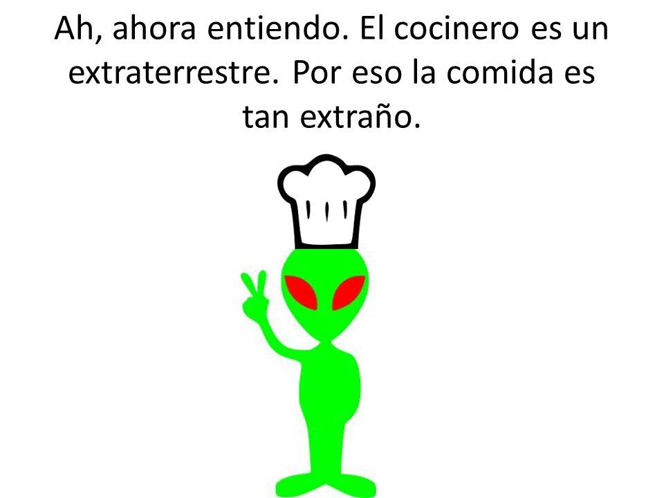 Ah, ahora entiendo. El cocinero es un extraterrestre