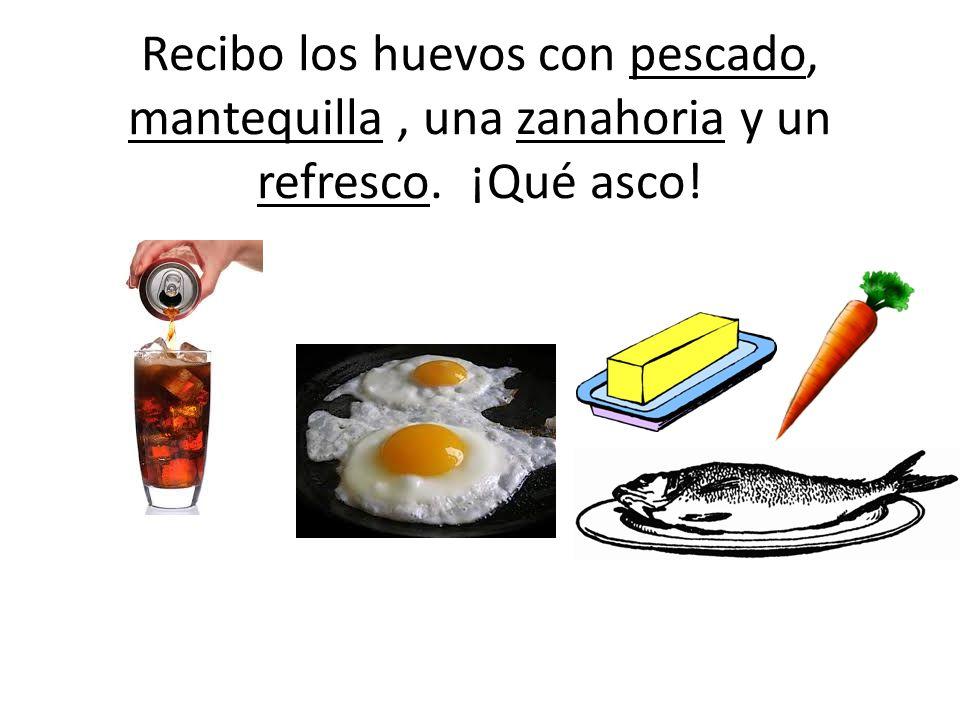 Recibo los huevos con pescado, mantequilla , una zanahoria y un refresco. ¡Qué asco!