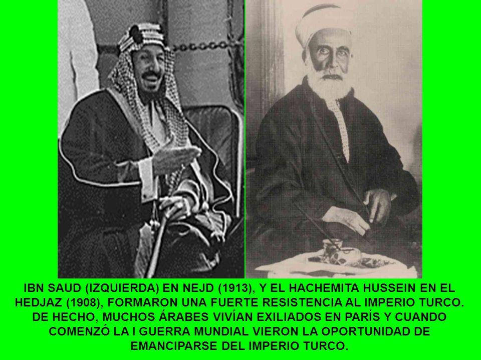 IBN SAUD (IZQUIERDA) EN NEJD (1913), Y EL HACHEMITA HUSSEIN EN EL HEDJAZ (1908), FORMARON UNA FUERTE RESISTENCIA AL IMPERIO TURCO.
