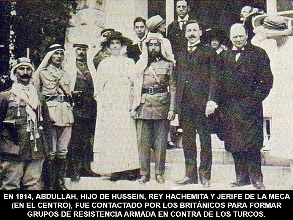EN 1914, ABDULLAH, HIJO DE HUSSEIN, REY HACHEMITA Y JERIFE DE LA MECA (EN EL CENTRO), FUE CONTACTADO POR LOS BRITÁNICOS PARA FORMAR GRUPOS DE RESISTENCIA ARMADA EN CONTRA DE LOS TURCOS.