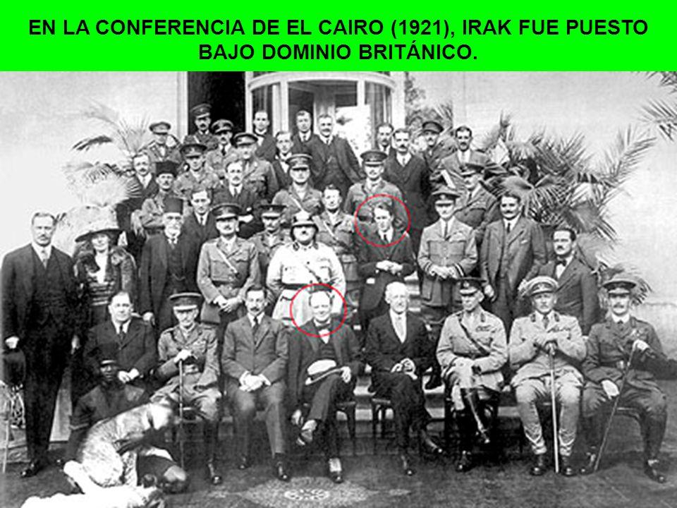 EN LA CONFERENCIA DE EL CAIRO (1921), IRAK FUE PUESTO BAJO DOMINIO BRITÁNICO.