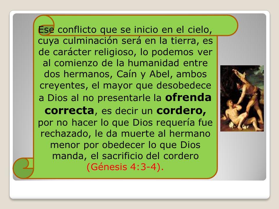 Ese conflicto que se inicio en el cielo, cuya culminación será en la tierra, es de carácter religioso, lo podemos ver al comienzo de la humanidad entre dos hermanos, Caín y Abel, ambos creyentes, el mayor que desobedece a Dios al no presentarle la ofrenda correcta, es decir un cordero, por no hacer lo que Dios requería fue rechazado, le da muerte al hermano menor por obedecer lo que Dios manda, el sacrificio del cordero (Génesis 4:3-4).
