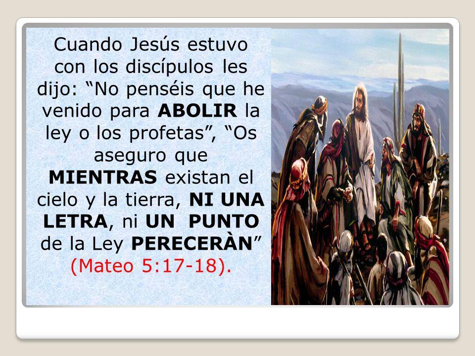 Cuando Jesús estuvo con los discípulos les dijo: No penséis que he venido para ABOLIR la ley o los profetas , Os aseguro que MIENTRAS existan el cielo y la tierra, NI UNA LETRA, ni UN PUNTO de la Ley PERECERÀN (Mateo 5:17-18).