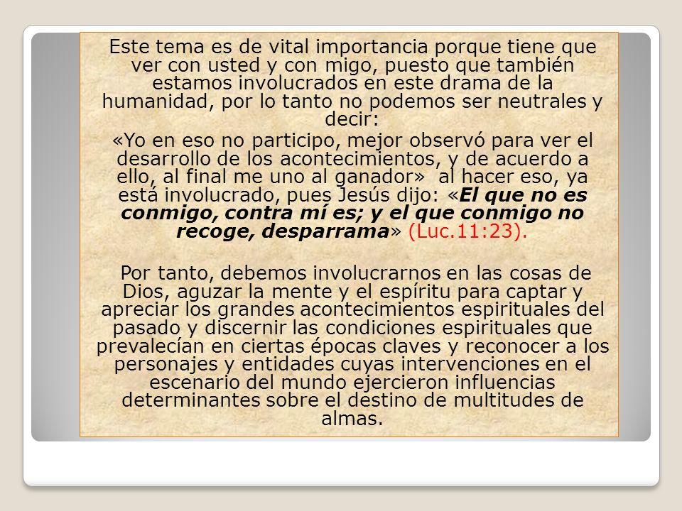 Este tema es de vital importancia porque tiene que ver con usted y con migo, puesto que también estamos involucrados en este drama de la humanidad, por lo tanto no podemos ser neutrales y decir: «Yo en eso no participo, mejor observó para ver el desarrollo de los acontecimientos, y de acuerdo a ello, al final me uno al ganador» al hacer eso, ya está involucrado, pues Jesús dijo: «El que no es conmigo, contra mí es; y el que conmigo no recoge, desparrama» (Luc.11:23).