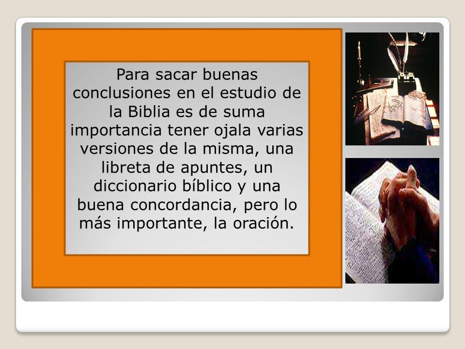 Para sacar buenas conclusiones en el estudio de la Biblia es de suma importancia tener ojala varias versiones de la misma, una libreta de apuntes, un diccionario bíblico y una buena concordancia, pero lo más importante, la oración.