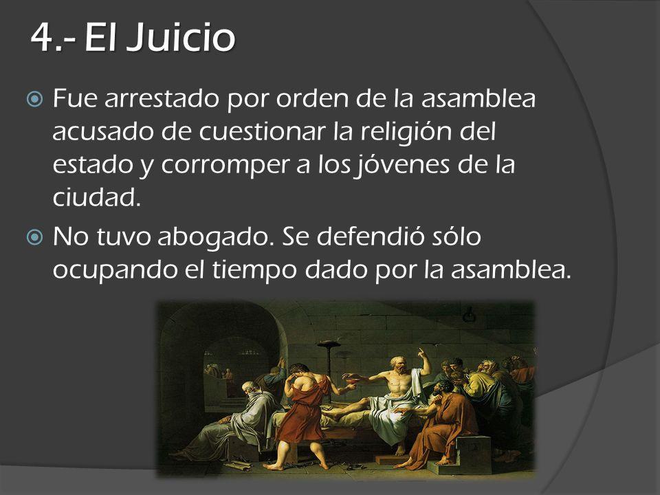4.- El JuicioFue arrestado por orden de la asamblea acusado de cuestionar la religión del estado y corromper a los jóvenes de la ciudad.