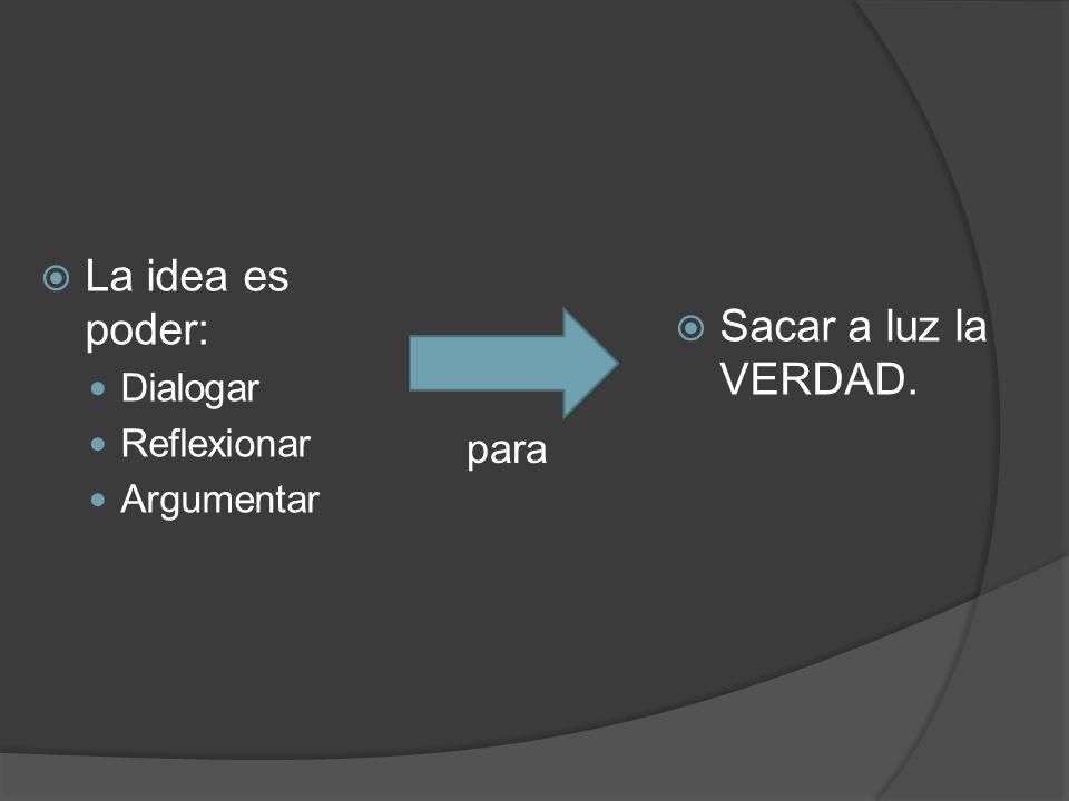 La idea es poder: Sacar a luz la VERDAD. para Dialogar Reflexionar