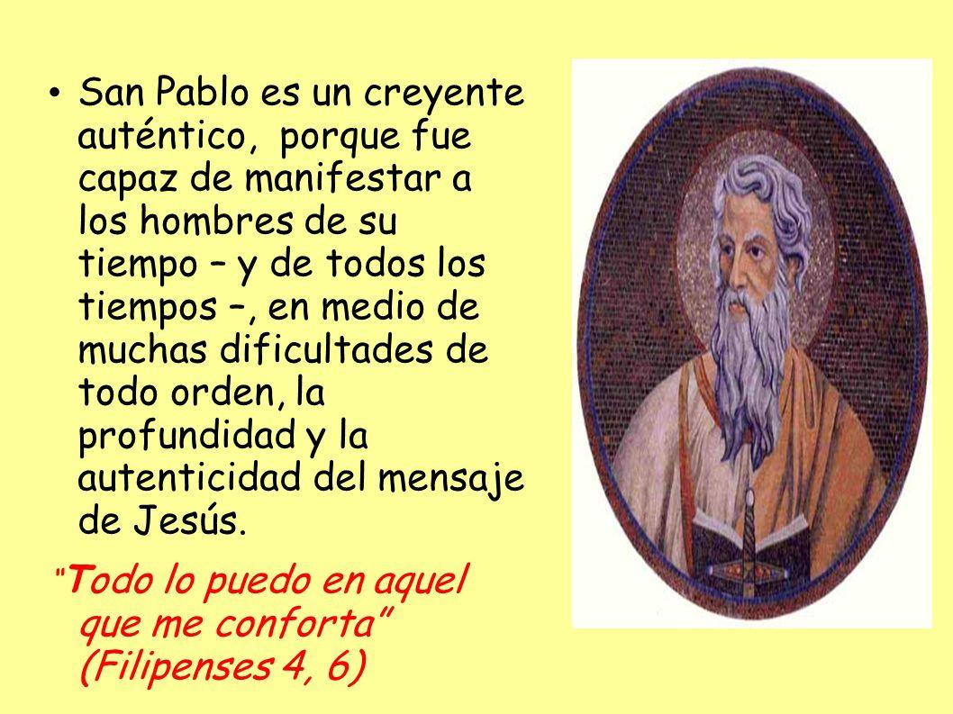 San Pablo es un creyente auténtico, porque fue capaz de manifestar a los hombres de su tiempo – y de todos los tiempos –, en medio de muchas dificultades de todo orden, la profundidad y la autenticidad del mensaje de Jesús.