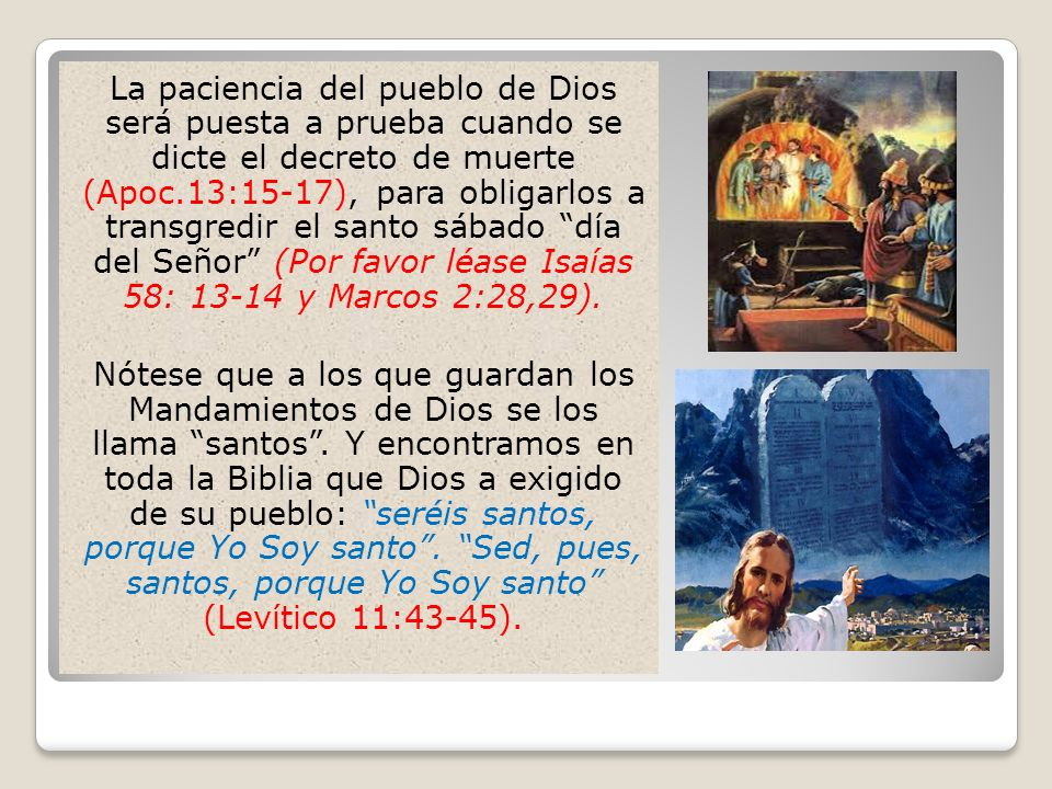 La paciencia del pueblo de Dios será puesta a prueba cuando se dicte el decreto de muerte (Apoc.13:15-17), para obligarlos a transgredir el santo sábado día del Señor (Por favor léase Isaías 58: 13-14 y Marcos 2:28,29).