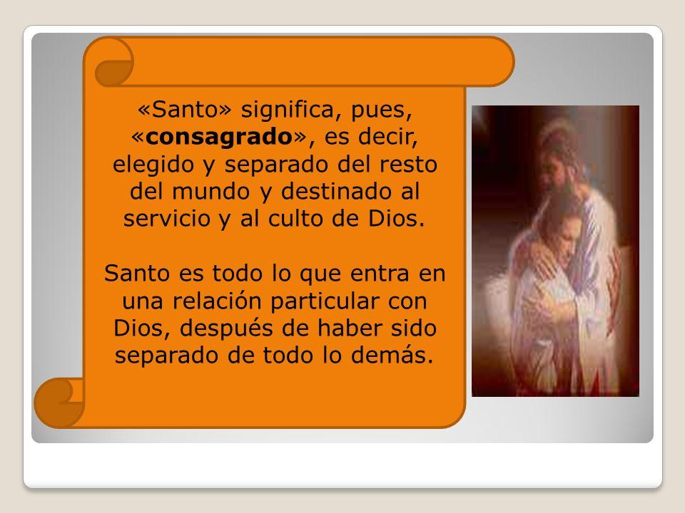 «Santo» significa, pues, «consagrado», es decir, elegido y separado del resto del mundo y destinado al servicio y al culto de Dios.
