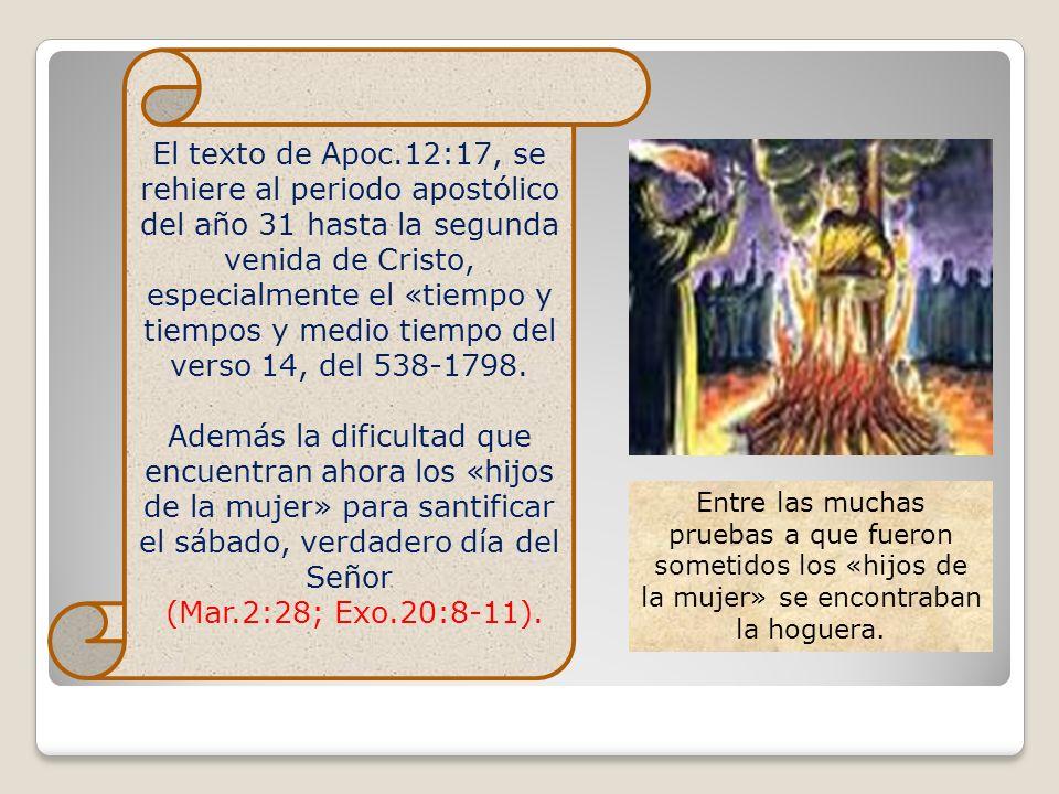 El texto de Apoc.12:17, se rehiere al periodo apostólico del año 31 hasta la segunda venida de Cristo, especialmente el «tiempo y tiempos y medio tiempo del verso 14, del 538-1798.