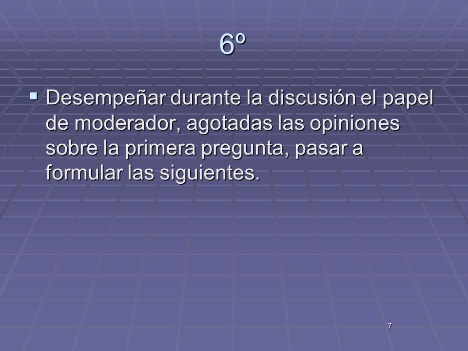 6º Desempeñar durante la discusión el papel de moderador, agotadas las opiniones sobre la primera pregunta, pasar a formular las siguientes.
