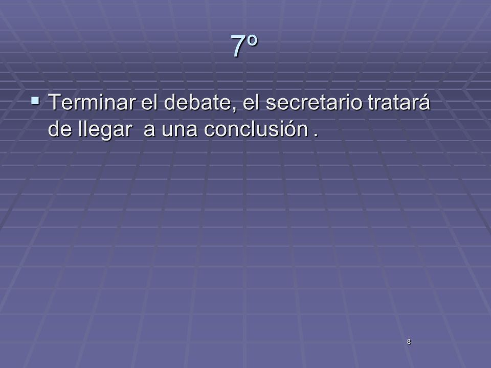 7º Terminar el debate, el secretario tratará de llegar a una conclusión . 8
