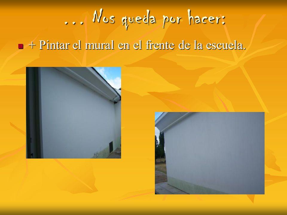 … Nos queda por hacer: + Pintar el mural en el frente de la escuela.