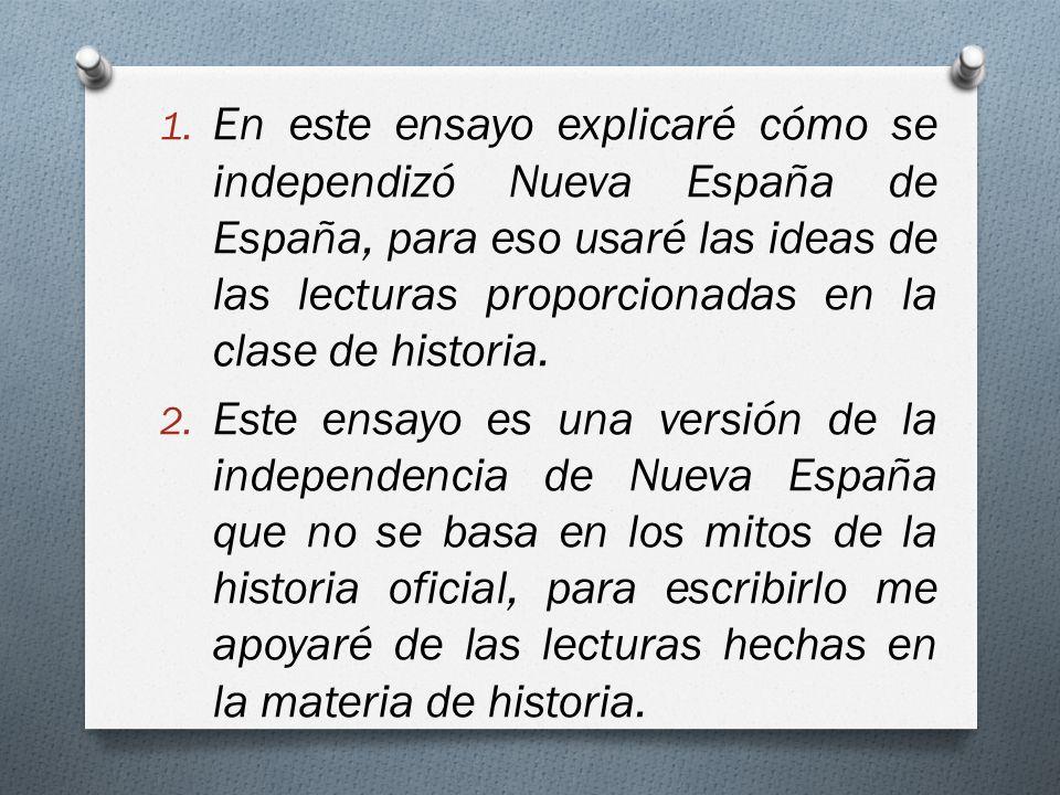 En este ensayo explicaré cómo se independizó Nueva España de España, para eso usaré las ideas de las lecturas proporcionadas en la clase de historia.