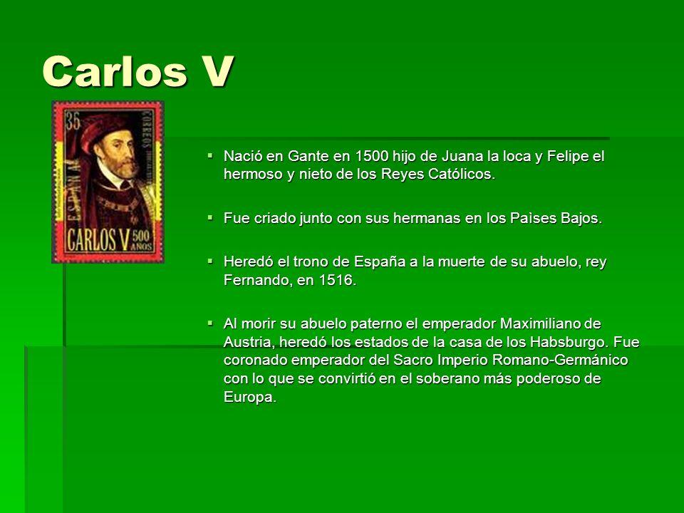 Carlos V Nació en Gante en 1500 hijo de Juana la loca y Felipe el hermoso y nieto de los Reyes Católicos.