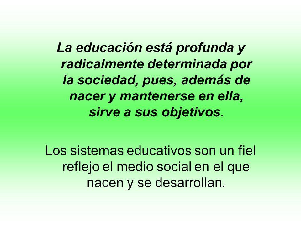 La educación está profunda y radicalmente determinada por la sociedad, pues, además de nacer y mantenerse en ella, sirve a sus objetivos.