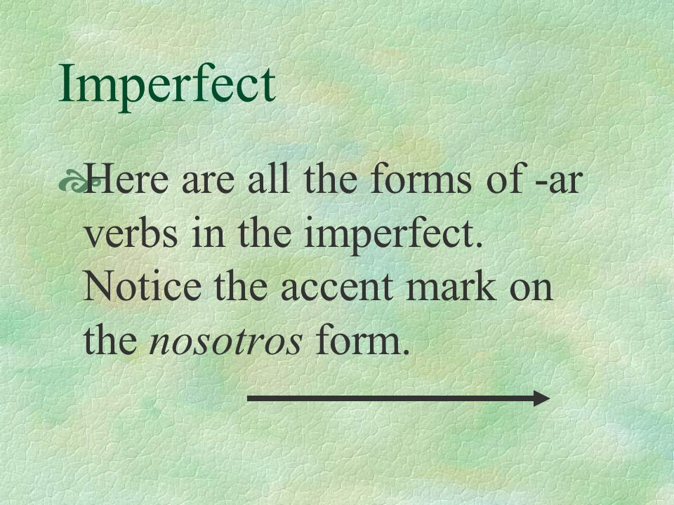 Imperfect Here are all the forms of -ar verbs in the imperfect.