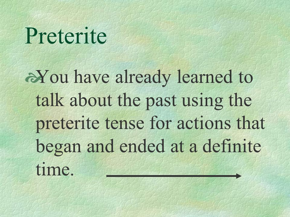 Preterite You have already learned to talk about the past using the preterite tense for actions that began and ended at a definite time.