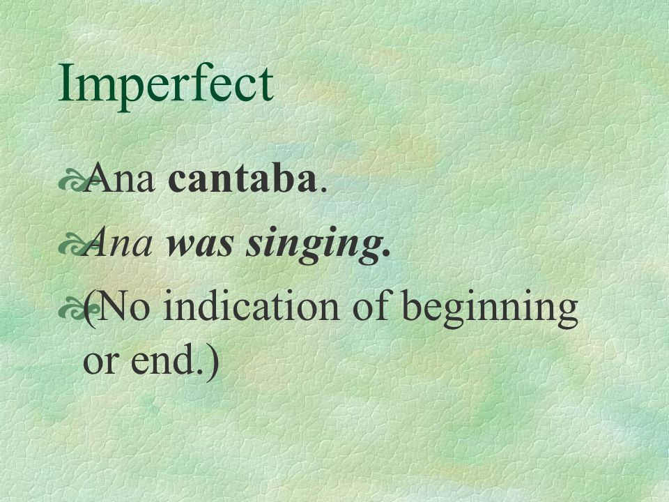 Imperfect Ana cantaba. Ana was singing.
