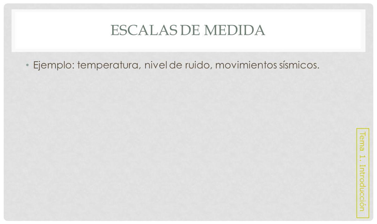 Escalas de medida Ejemplo: temperatura, nivel de ruido, movimientos sísmicos. Tema 1. Introducción