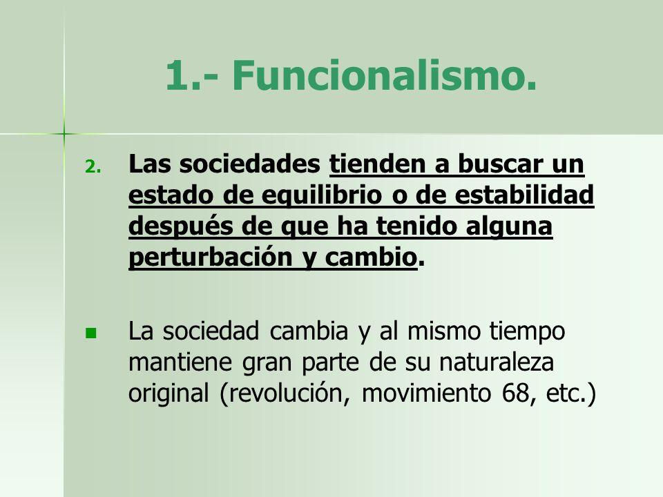 1.- Funcionalismo. Las sociedades tienden a buscar un estado de equilibrio o de estabilidad después de que ha tenido alguna perturbación y cambio.