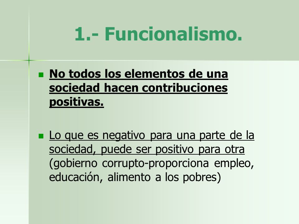 1.- Funcionalismo. No todos los elementos de una sociedad hacen contribuciones positivas.