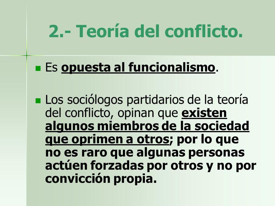 2.- Teoría del conflicto. Es opuesta al funcionalismo.