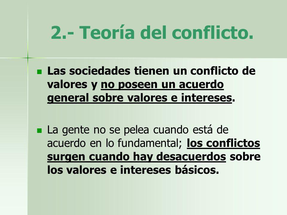2.- Teoría del conflicto.Las sociedades tienen un conflicto de valores y no poseen un acuerdo general sobre valores e intereses.