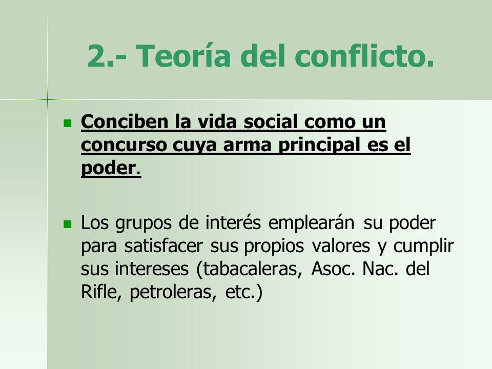 2.- Teoría del conflicto.Conciben la vida social como un concurso cuya arma principal es el poder.