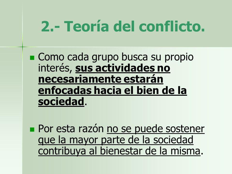 2.- Teoría del conflicto. Como cada grupo busca su propio interés, sus actividades no necesariamente estarán enfocadas hacia el bien de la sociedad.