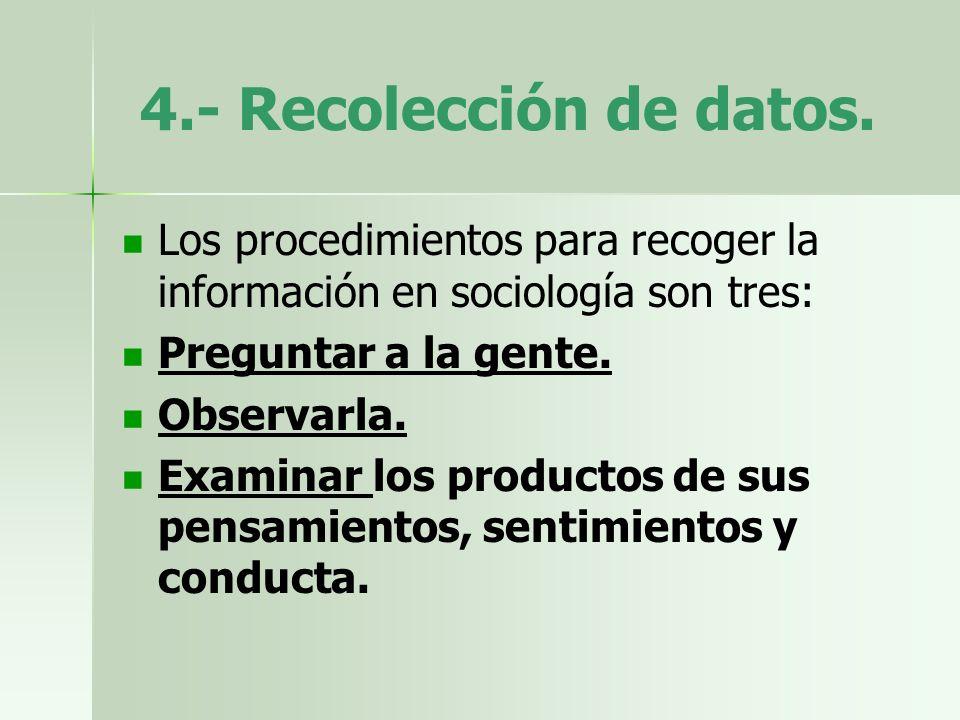 4.- Recolección de datos. Los procedimientos para recoger la información en sociología son tres: Preguntar a la gente.