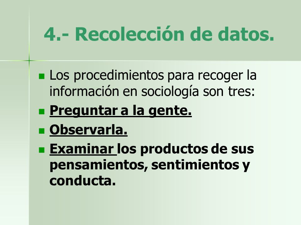 4.- Recolección de datos.Los procedimientos para recoger la información en sociología son tres: Preguntar a la gente.