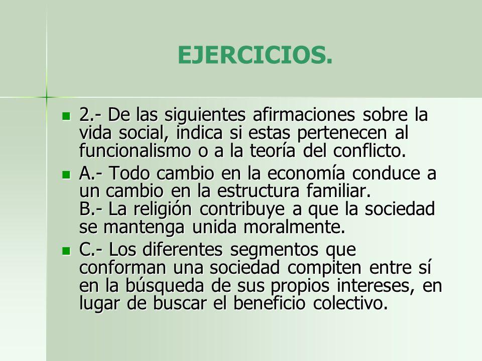EJERCICIOS. 2.- De las siguientes afirmaciones sobre la vida social, indica si estas pertenecen al funcionalismo o a la teoría del conflicto.