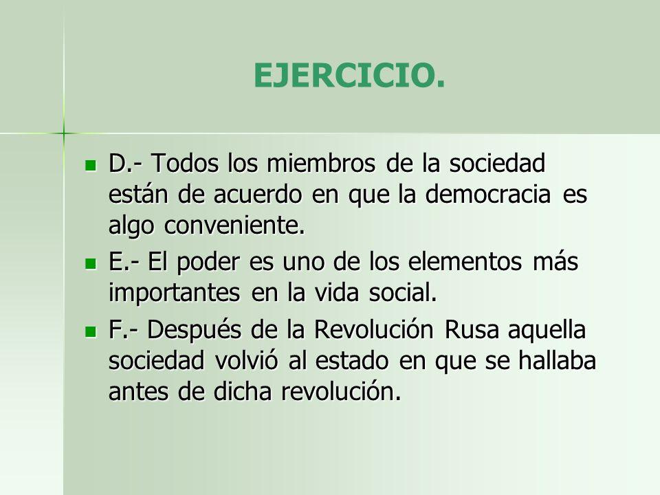EJERCICIO. D.- Todos los miembros de la sociedad están de acuerdo en que la democracia es algo conveniente.
