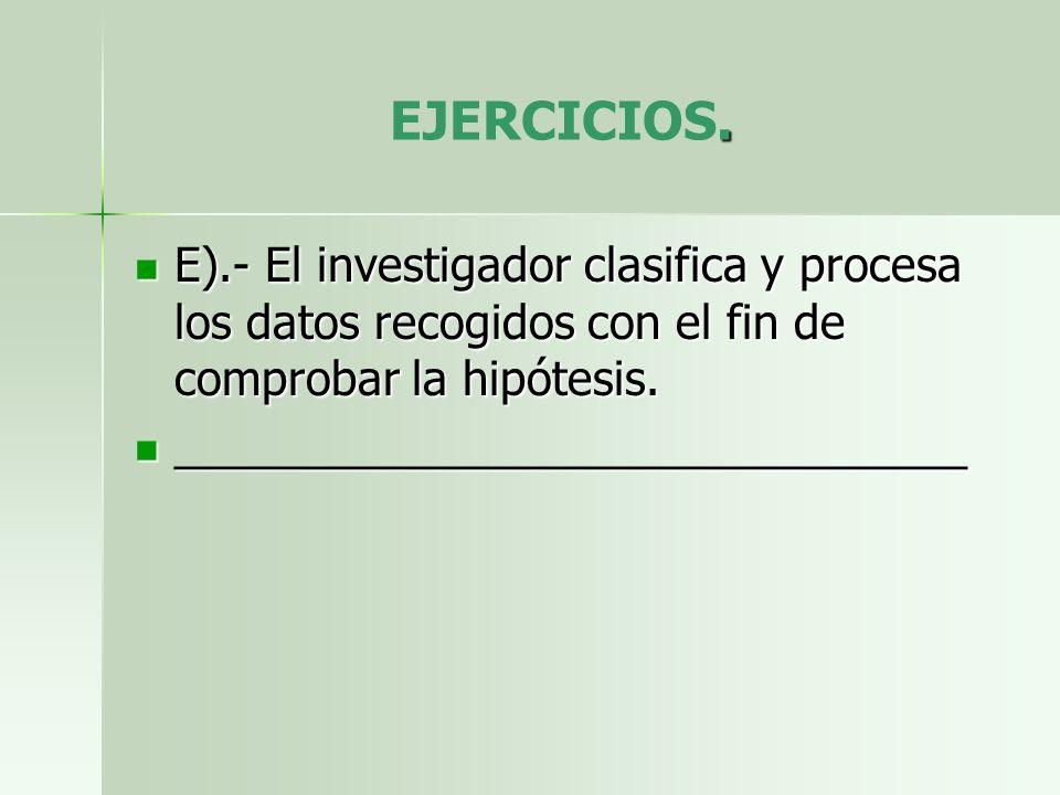EJERCICIOS. E).- El investigador clasifica y procesa los datos recogidos con el fin de comprobar la hipótesis.