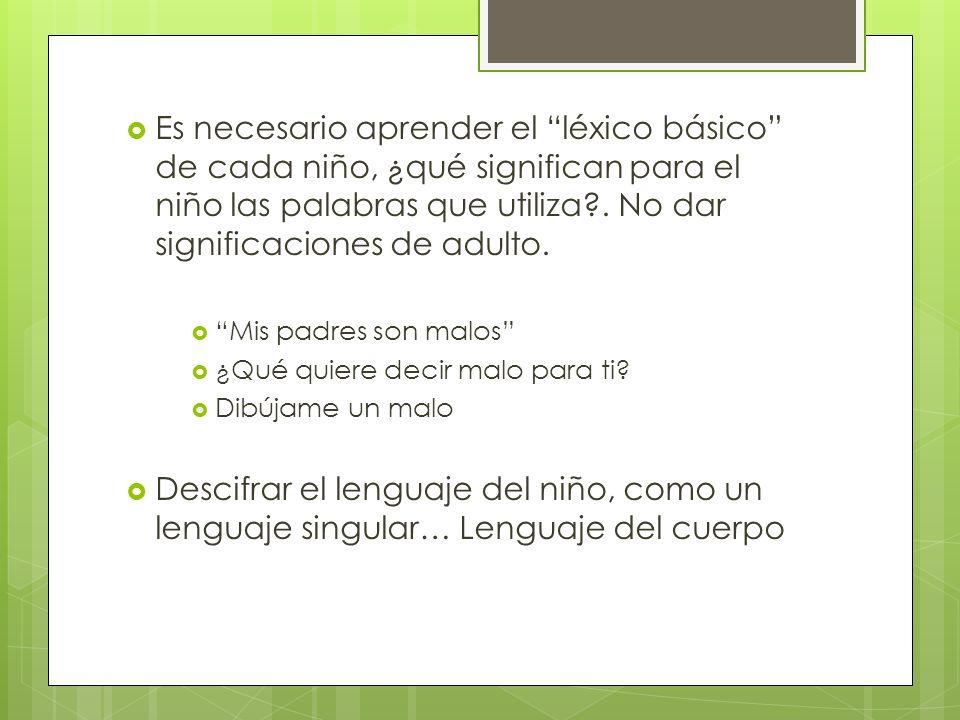 Es necesario aprender el léxico básico de cada niño, ¿qué significan para el niño las palabras que utiliza . No dar significaciones de adulto.