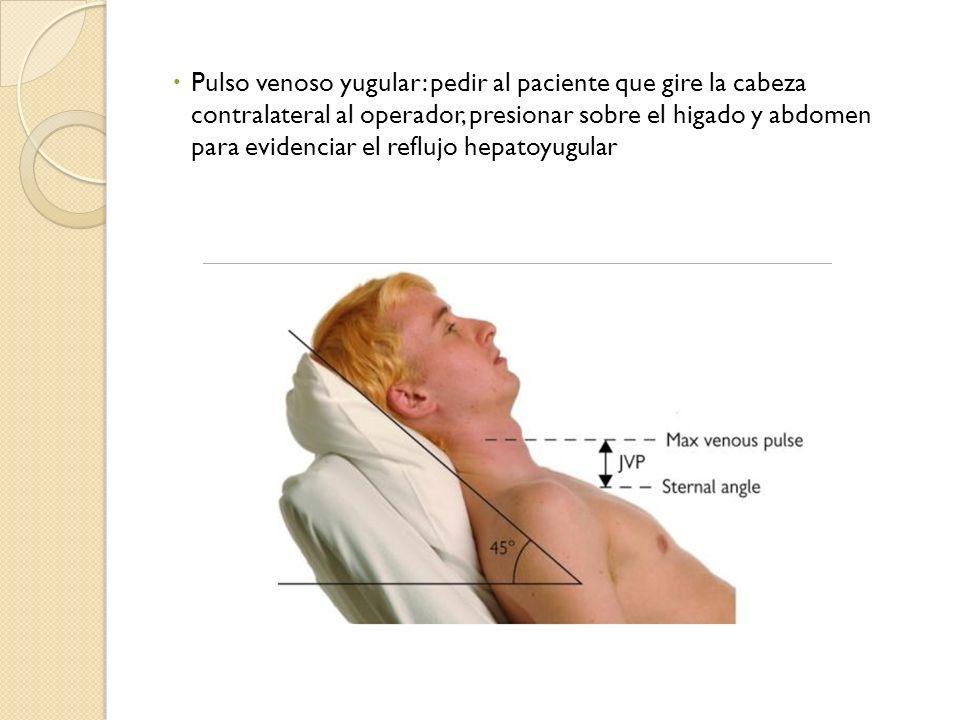 Pulso venoso yugular: pedir al paciente que gire la cabeza contralateral al operador, presionar sobre el higado y abdomen para evidenciar el reflujo hepatoyugular