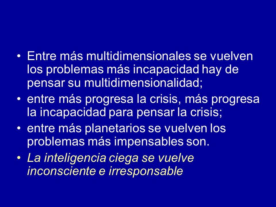 Entre más multidimensionales se vuelven los problemas más incapacidad hay de pensar su multidimensionalidad;