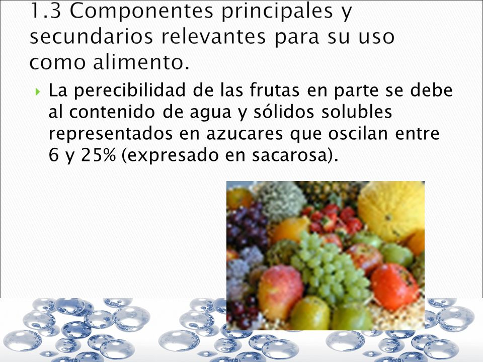 La perecibilidad de las frutas en parte se debe al contenido de agua y sólidos solubles representados en azucares que oscilan entre 6 y 25% (expresado en sacarosa).