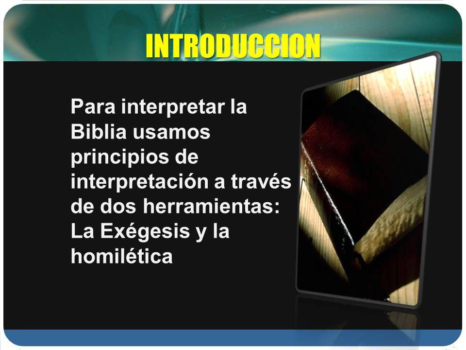 INTRODUCCION Para interpretar la Biblia usamos principios de interpretación a través de dos herramientas: La Exégesis y la homilética.
