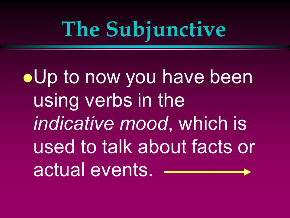 The SubjunctiveUp to now you have been using verbs in the indicative mood, which is used to talk about facts or actual events.