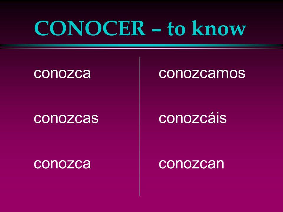 CONOCER – to know conozca conozcas conozcamos conozcáis conozcan