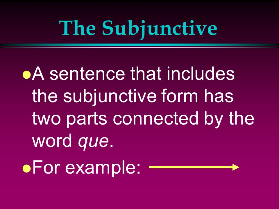 The Subjunctive A sentence that includes the subjunctive form has two parts connected by the word que.